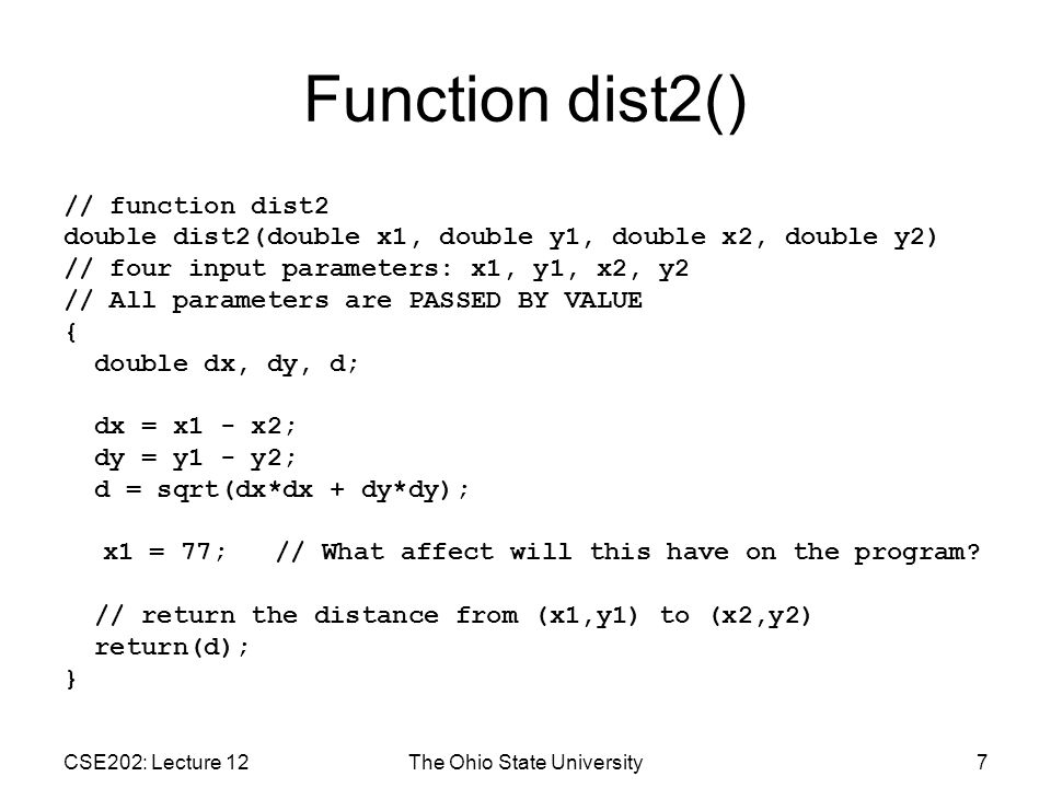 CSE202: Lecture 12The Ohio State University7 Function dist2() // function dist2 double dist2(double x1, double y1, double x2, double y2) // four input parameters: x1, y1, x2, y2 // All parameters are PASSED BY VALUE { double dx, dy, d; dx = x1 - x2; dy = y1 - y2; d = sqrt(dx*dx + dy*dy); x1 = 77; // What affect will this have on the program.