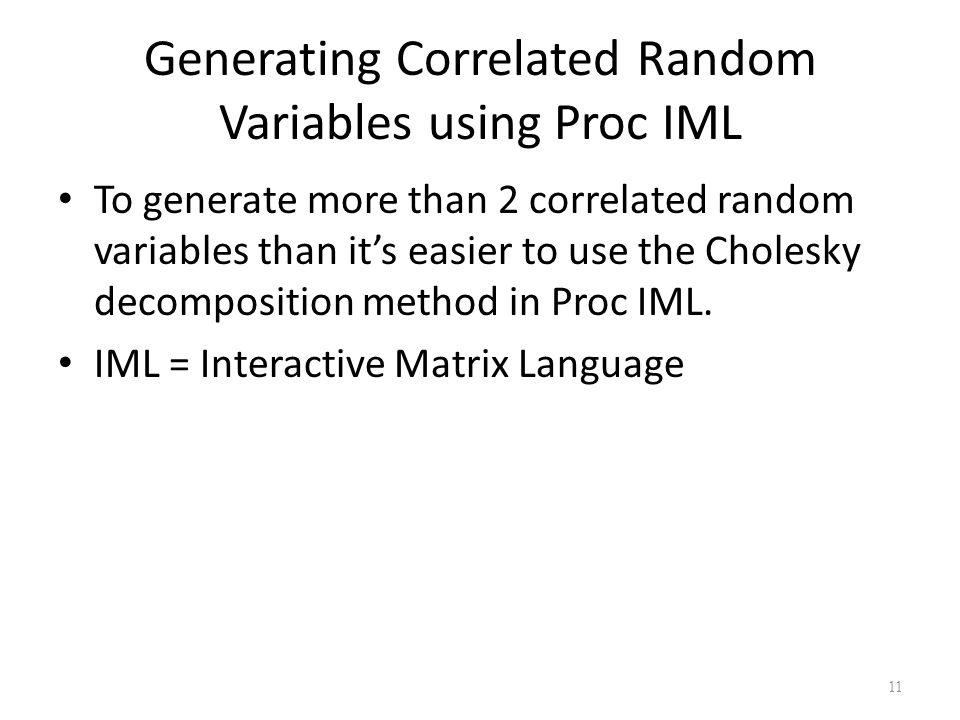 Generating Correlated Random Variables using Proc IML To generate more than 2 correlated random variables than it's easier to use the Cholesky decomposition method in Proc IML.