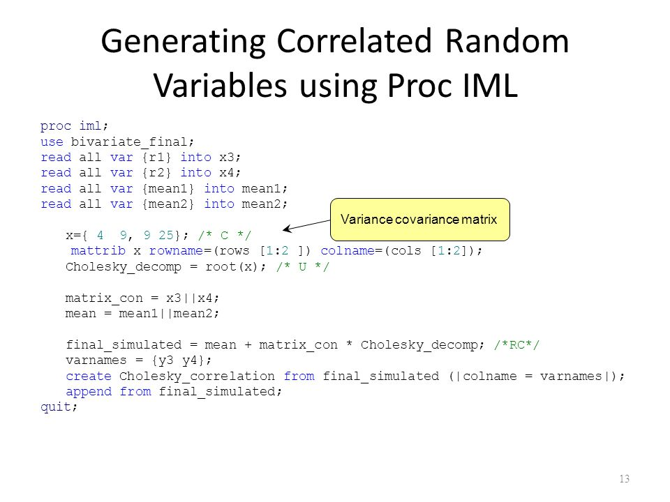 Generating Correlated Random Variables using Proc IML proc iml; use bivariate_final; read all var {r1} into x3; read all var {r2} into x4; read all var {mean1} into mean1; read all var {mean2} into mean2; x={ 4 9, 9 25}; /* C */ mattrib x rowname=(rows [1:2 ]) colname=(cols [1:2]); Cholesky_decomp = root(x); /* U */ matrix_con = x3||x4; mean = mean1||mean2; final_simulated = mean + matrix_con * Cholesky_decomp; /*RC*/ varnames = {y3 y4}; create Cholesky_correlation from final_simulated (|colname = varnames|); append from final_simulated; quit; 13 Variance covariance matrix