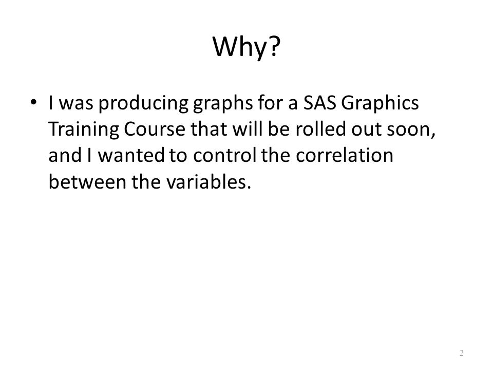 Why? I was producing graphs for a SAS Graphics Training Course that will be rolled out soon, and I wanted to control the correlation between the varia