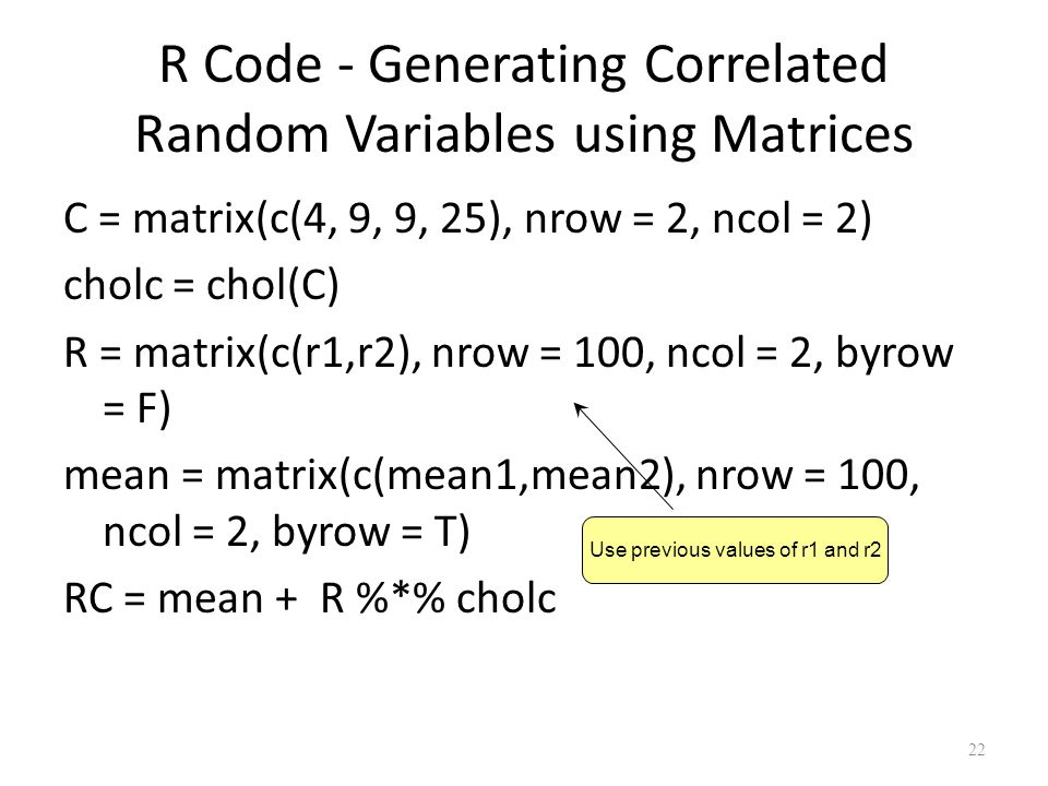 R Code - Generating Correlated Random Variables using Matrices C = matrix(c(4, 9, 9, 25), nrow = 2, ncol = 2) cholc = chol(C) R = matrix(c(r1,r2), nrow = 100, ncol = 2, byrow = F) mean = matrix(c(mean1,mean2), nrow = 100, ncol = 2, byrow = T) RC = mean + R %*% cholc 22 Use previous values of r1 and r2