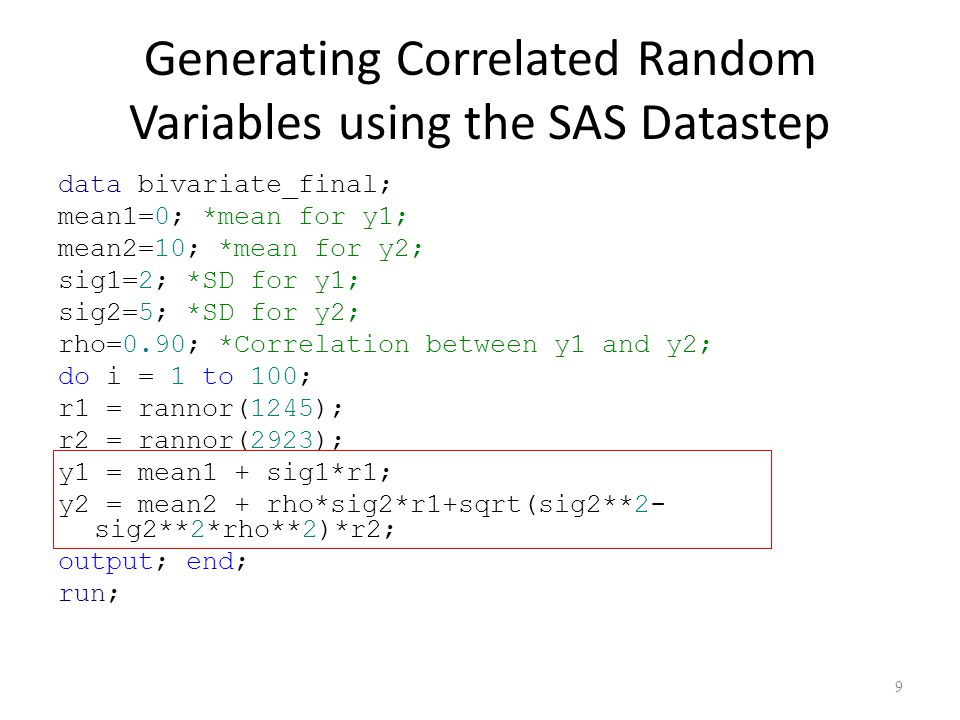 Generating Correlated Random Variables using the SAS Datastep data bivariate_final; mean1=0; *mean for y1; mean2=10; *mean for y2; sig1=2; *SD for y1; sig2=5; *SD for y2; rho=0.90; *Correlation between y1 and y2; do i = 1 to 100; r1 = rannor(1245); r2 = rannor(2923); y1 = mean1 + sig1*r1; y2 = mean2 + rho*sig2*r1+sqrt(sig2**2- sig2**2*rho**2)*r2; output; end; run; 9