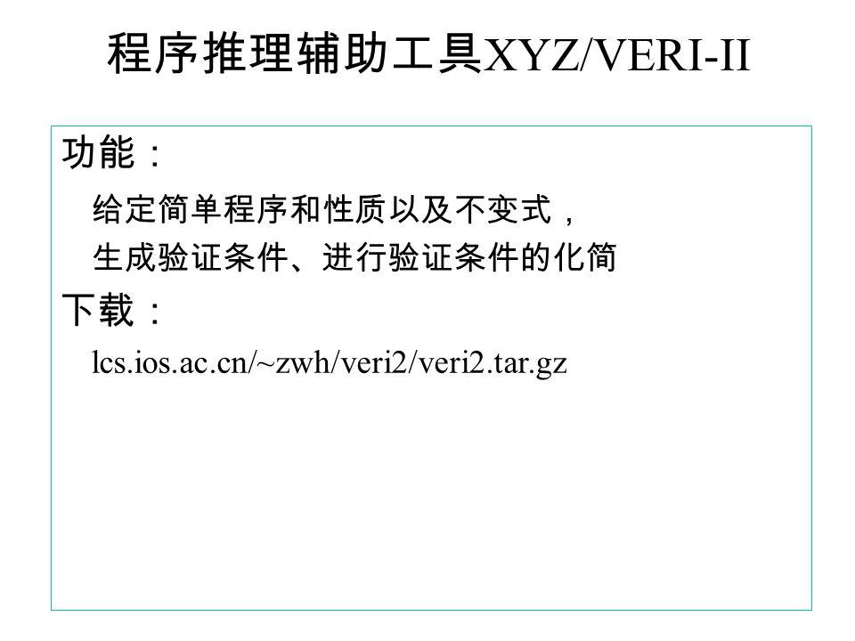 程序推理辅助工具 XYZ/VERI-II 功能: 给定简单程序和性质以及不变式, 生成验证条件、进行验证条件的化简 下载: lcs.ios.ac.cn/~zwh/veri2/veri2.tar.gz