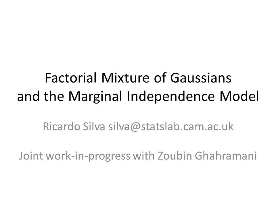 Factorial Mixture of Gaussians and the Marginal Independence Model Ricardo Silva silva@statslab.cam.ac.uk Joint work-in-progress with Zoubin Ghahramani
