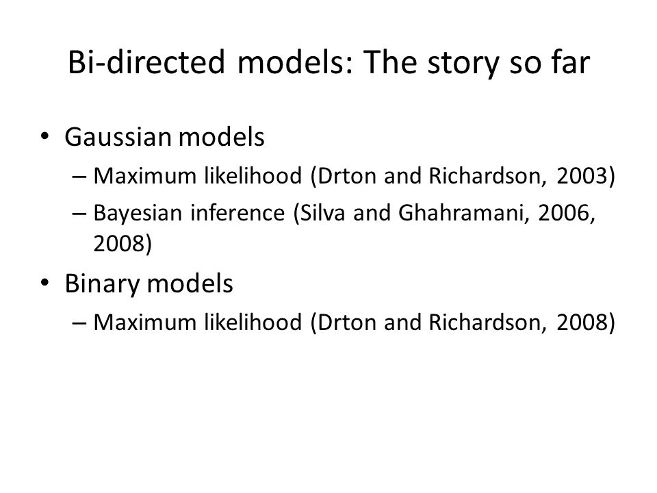 Bi-directed models: The story so far Gaussian models – Maximum likelihood (Drton and Richardson, 2003) – Bayesian inference (Silva and Ghahramani, 2006, 2008) Binary models – Maximum likelihood (Drton and Richardson, 2008)