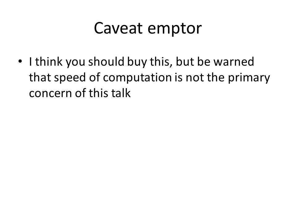 Caveat emptor I think you should buy this, but be warned that speed of computation is not the primary concern of this talk