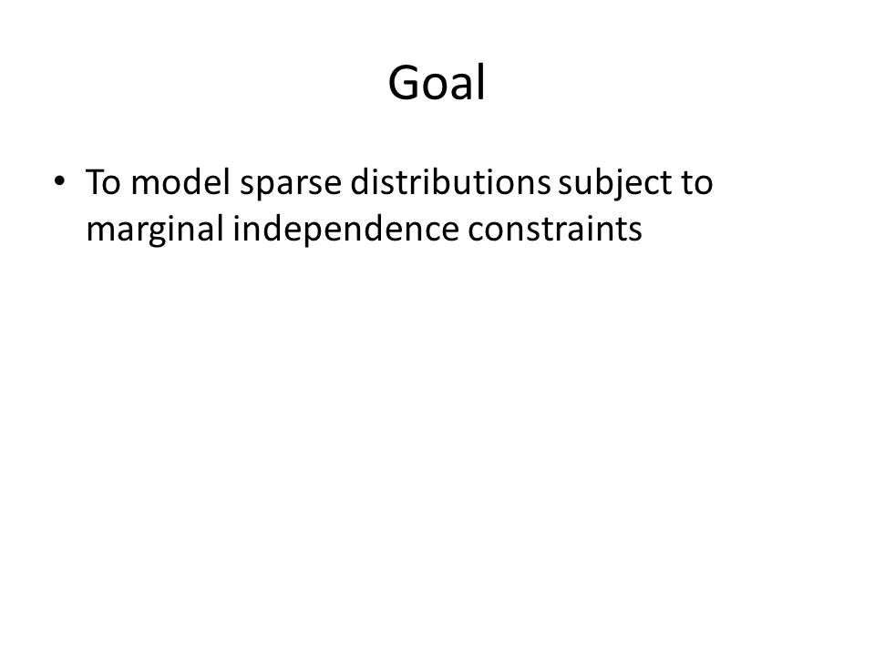 Goal To model sparse distributions subject to marginal independence constraints