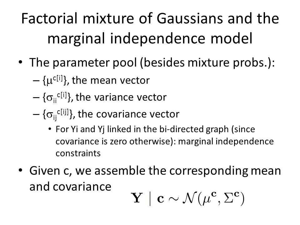 Factorial mixture of Gaussians and the marginal independence model The parameter pool (besides mixture probs.): – {  c[i] }, the mean vector – {  ii c[i] }, the variance vector – {  ij c[ij] }, the covariance vector For Yi and Yj linked in the bi-directed graph (since covariance is zero otherwise): marginal independence constraints Given c, we assemble the corresponding mean and covariance