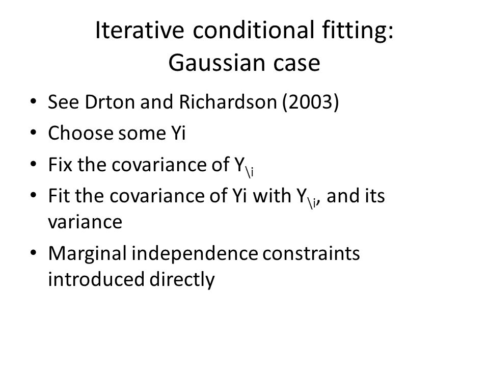 Iterative conditional fitting: Gaussian case See Drton and Richardson (2003) Choose some Yi Fix the covariance of Y \i Fit the covariance of Yi with Y \i, and its variance Marginal independence constraints introduced directly