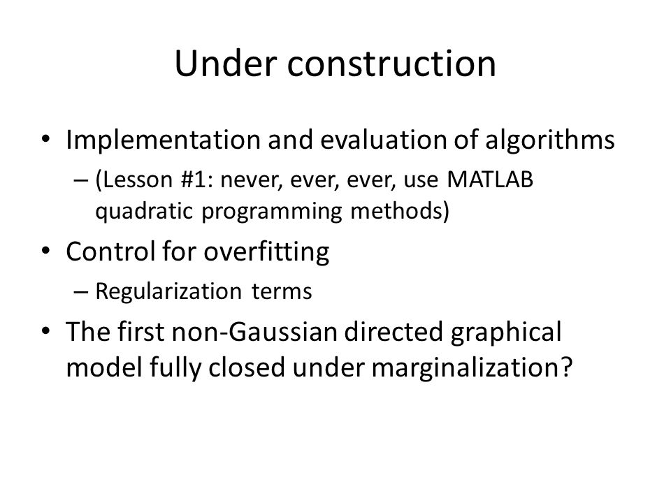 Under construction Implementation and evaluation of algorithms – (Lesson #1: never, ever, ever, use MATLAB quadratic programming methods) Control for overfitting – Regularization terms The first non-Gaussian directed graphical model fully closed under marginalization?