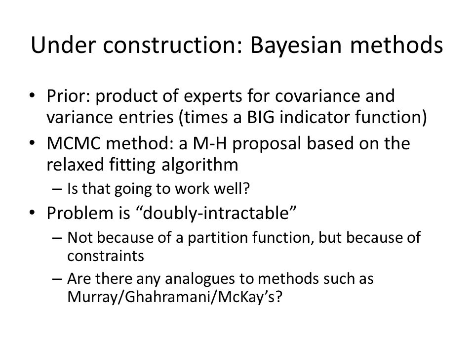 Under construction: Bayesian methods Prior: product of experts for covariance and variance entries (times a BIG indicator function) MCMC method: a M-H proposal based on the relaxed fitting algorithm – Is that going to work well.