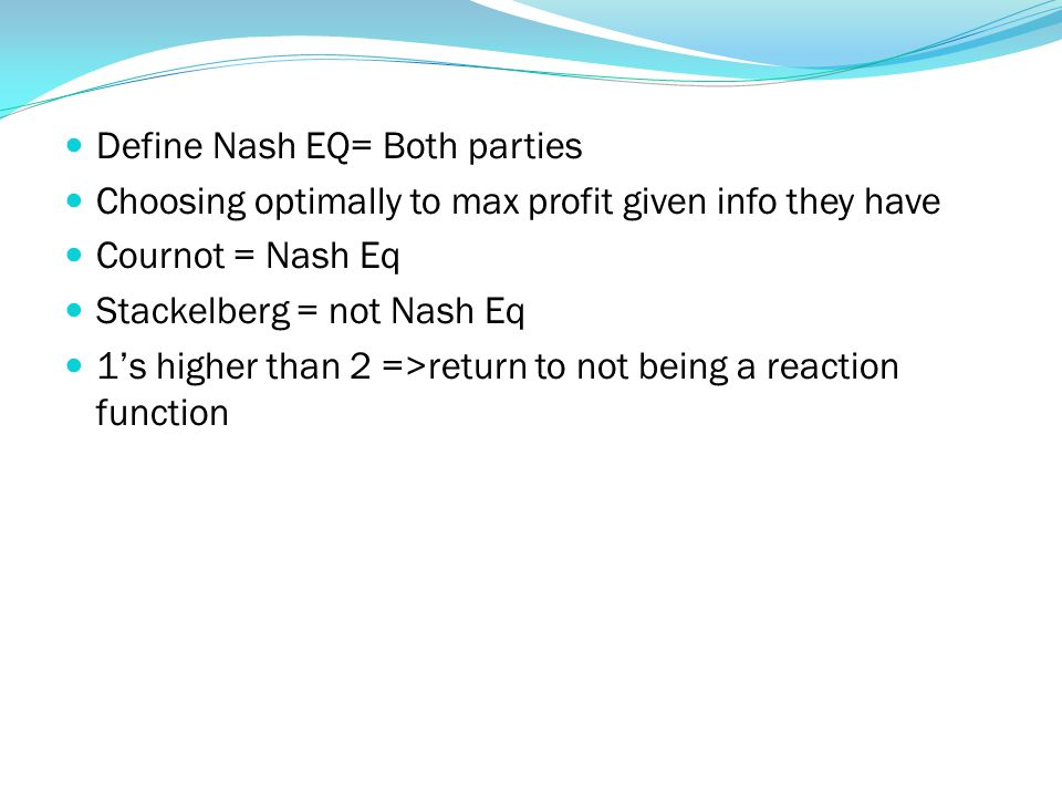 Define Nash EQ= Both parties Choosing optimally to max profit given info they have Cournot = Nash Eq Stackelberg = not Nash Eq 1's higher than 2 =>return to not being a reaction function