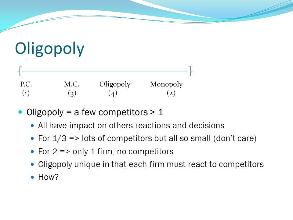 Oligopoly Oligopoly = a few competitors > 1 All have impact on others reactions and decisions For 1/3 => lots of competitors but all so small (don't care) For 2 => only 1 firm, no competitors Oligopoly unique in that each firm must react to competitors How.
