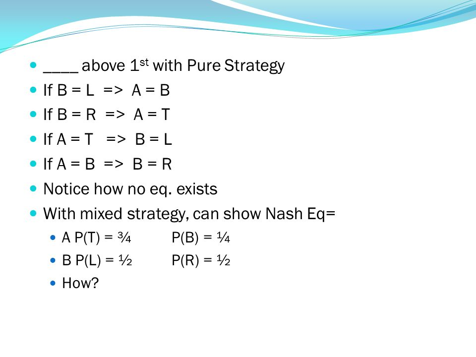 ____ above 1 st with Pure Strategy If B = L => A = B If B = R => A = T If A = T => B = L If A = B => B = R Notice how no eq.