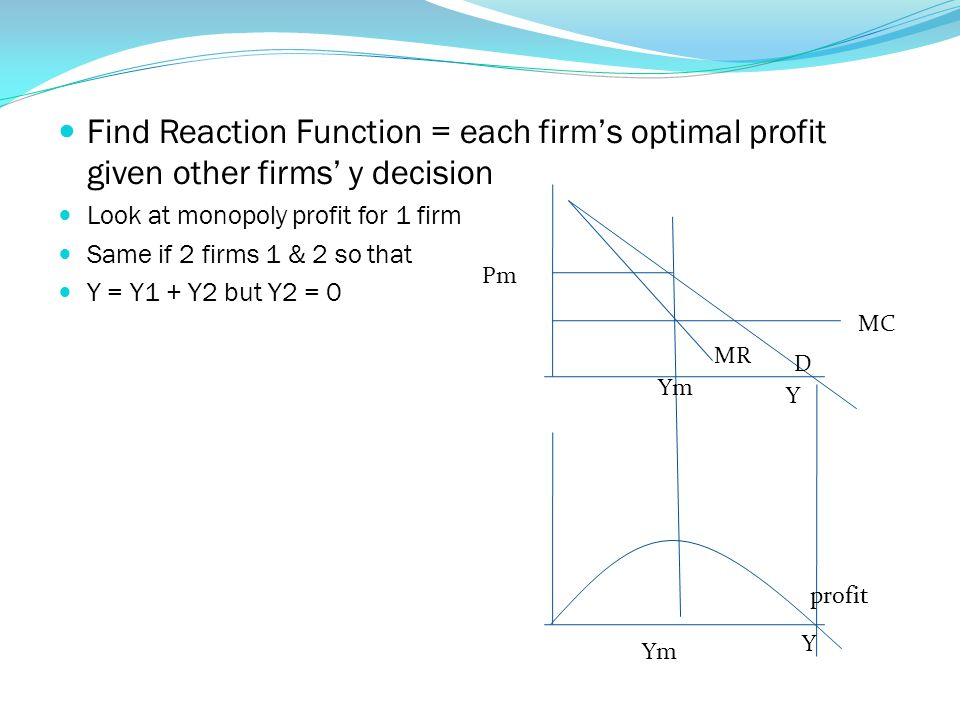 Find Reaction Function = each firm's optimal profit given other firms' y decision Look at monopoly profit for 1 firm Same if 2 firms 1 & 2 so that Y = Y1 + Y2 but Y2 = 0 Pm Ym Y D MR MC profit Y