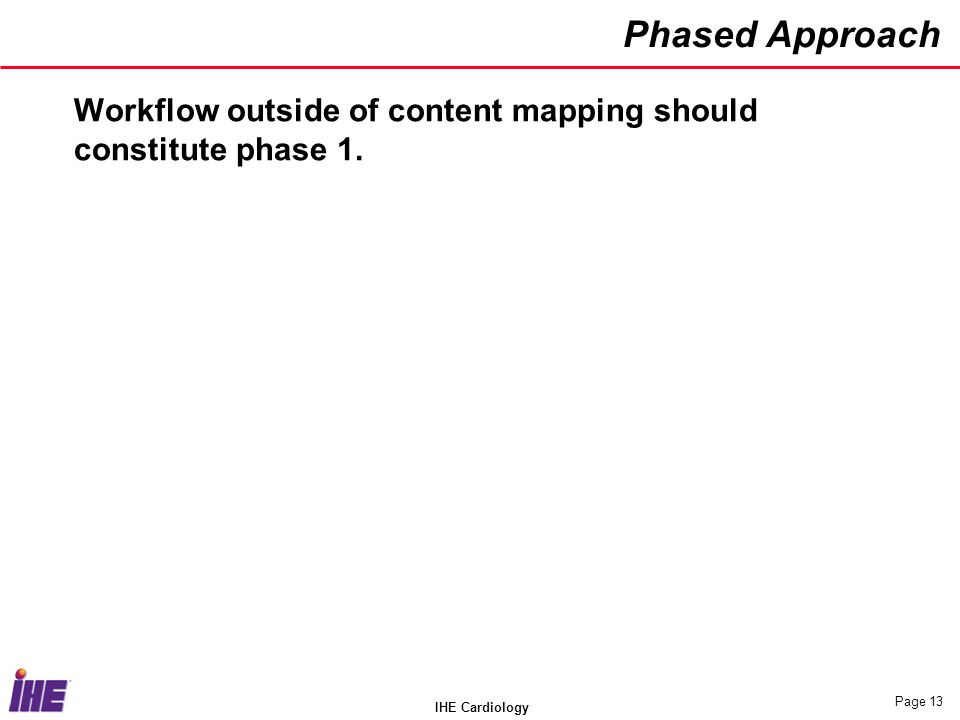 IHE Cardiology Page 13 Phased Approach Workflow outside of content mapping should constitute phase 1.