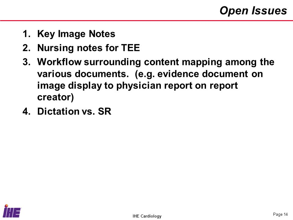 IHE Cardiology Page 14 Open Issues 1.Key Image Notes 2.Nursing notes for TEE 3.Workflow surrounding content mapping among the various documents. (e.g.