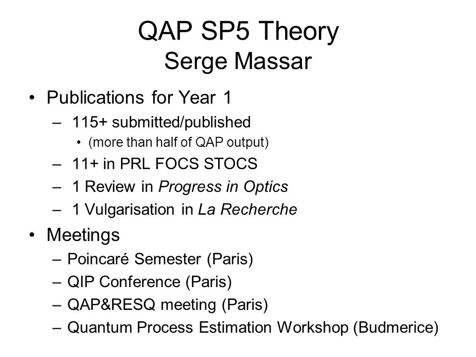 QAP SP5 Theory Serge Massar Publications for Year 1 – 115+ submitted/published (more than half of QAP output) – 11+ in PRL FOCS STOCS – 1 Review in Progress in Optics – 1 Vulgarisation in La Recherche Meetings –Poincaré Semester (Paris) –QIP Conference (Paris) –QAP&RESQ meeting (Paris) –Quantum Process Estimation Workshop (Budmerice)