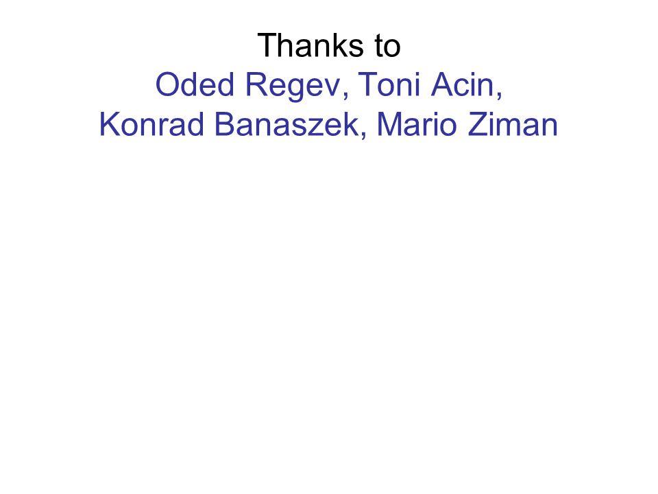 Thanks to Oded Regev, Toni Acin, Konrad Banaszek, Mario Ziman