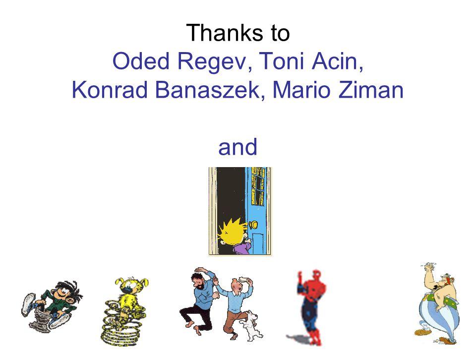 Thanks to Oded Regev, Toni Acin, Konrad Banaszek, Mario Ziman and