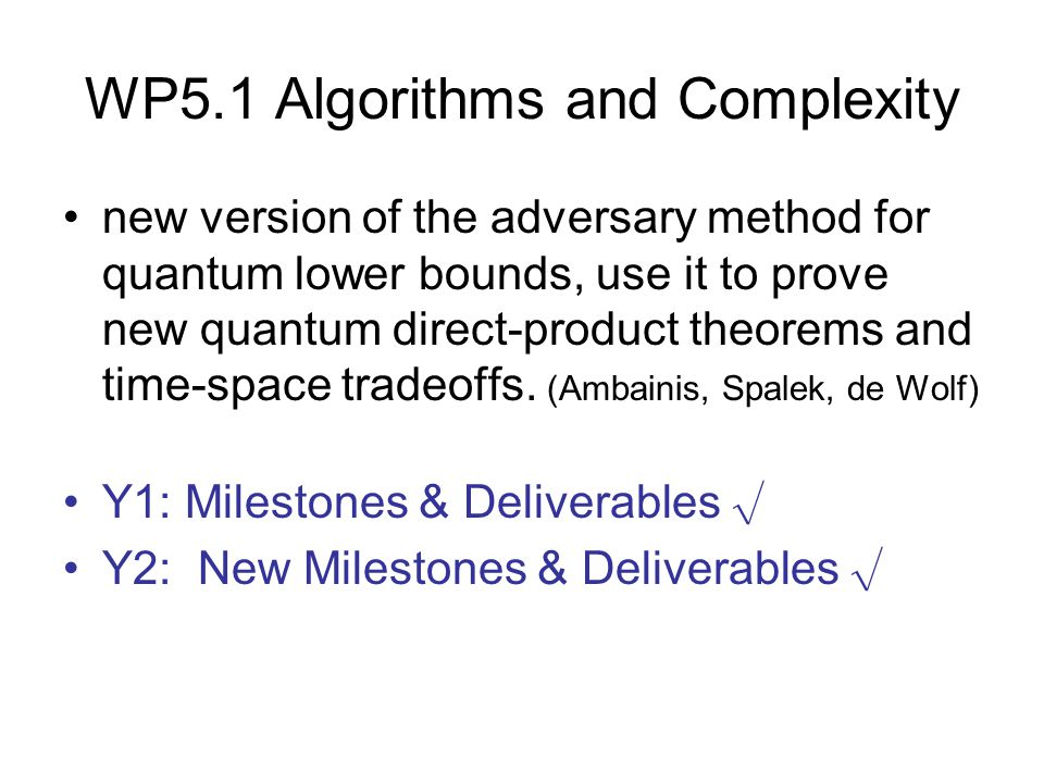 WP5.1 Algorithms and Complexity new version of the adversary method for quantum lower bounds, use it to prove new quantum direct-product theorems and time-space tradeoffs.