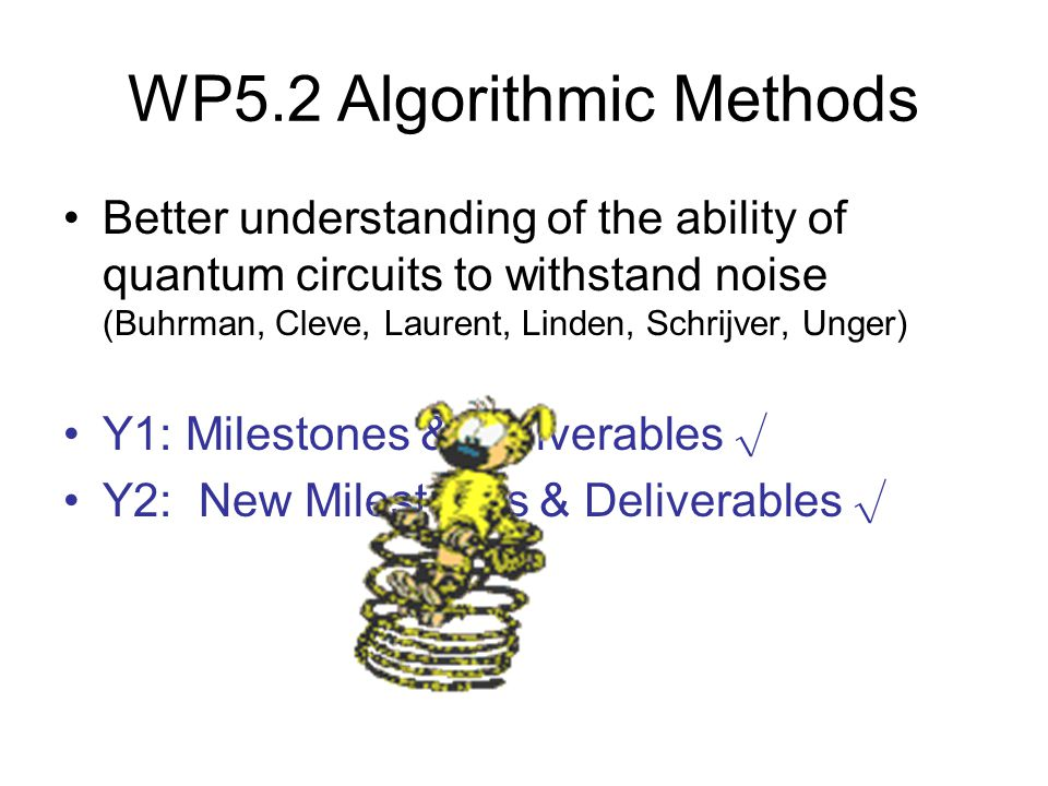 WP5.2 Algorithmic Methods Better understanding of the ability of quantum circuits to withstand noise (Buhrman, Cleve, Laurent, Linden, Schrijver, Unger) Y1: Milestones & Deliverables √ Y2: New Milestones & Deliverables √