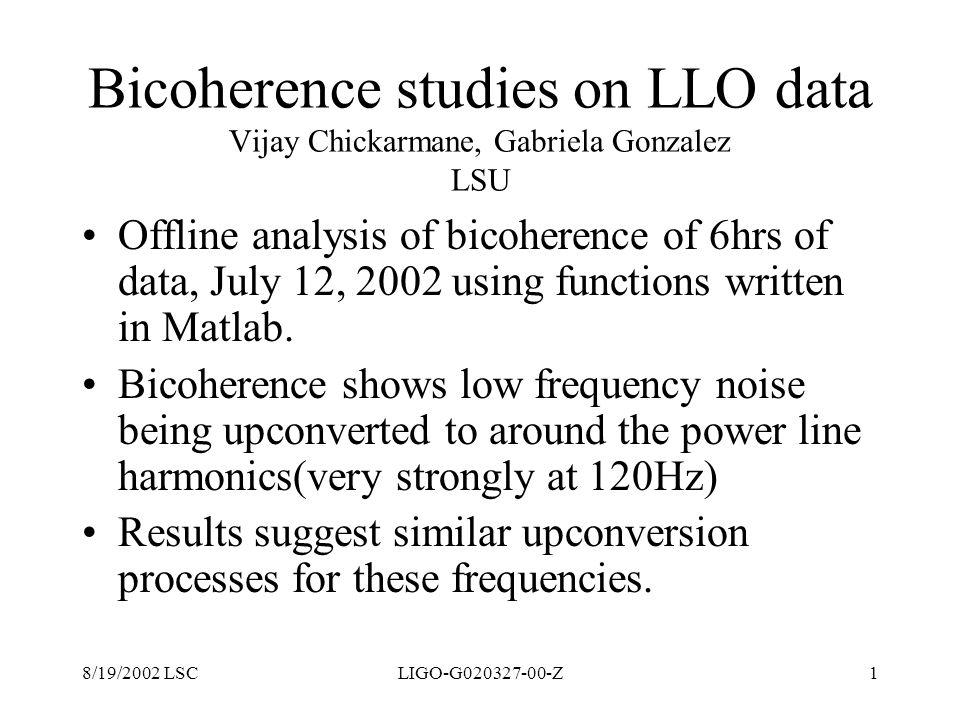 8/19/2002 LSCLIGO-G020327-00-Z1 Bicoherence studies on LLO data Vijay Chickarmane, Gabriela Gonzalez LSU Offline analysis of bicoherence of 6hrs of da