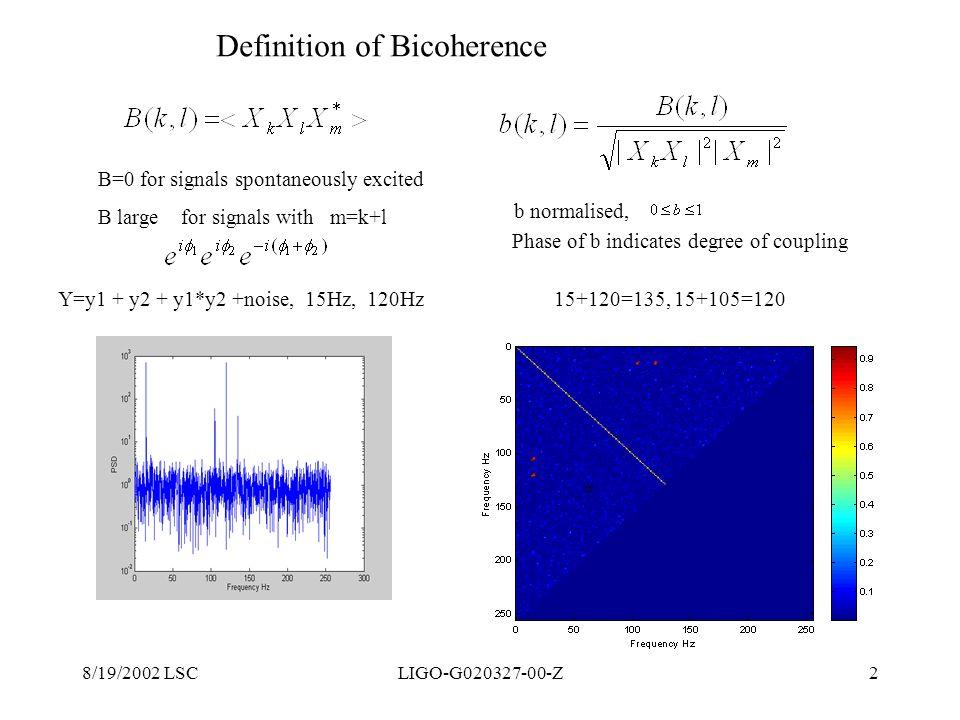 8/19/2002 LSCLIGO-G020327-00-Z2 Definition of Bicoherence Y=y1 + y2 + y1*y2 +noise, 15Hz, 120Hz 15+120=135, 15+105=120 B=0 for signals spontaneously e