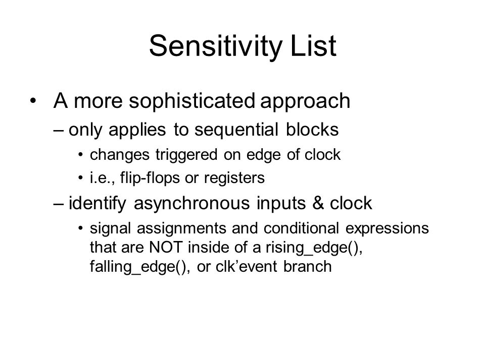 Sensitivity List A more sophisticated approach –only applies to sequential blocks changes triggered on edge of clock i.e., flip-flops or registers –identify asynchronous inputs & clock signal assignments and conditional expressions that are NOT inside of a rising_edge(), falling_edge(), or clk'event branch