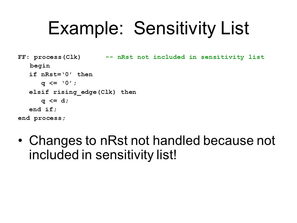 Example: Sensitivity List FF: process(Clk) -- nRst not included in sensitivity list begin if nRst='0' then q <= '0'; elsif rising_edge(Clk) then q <=