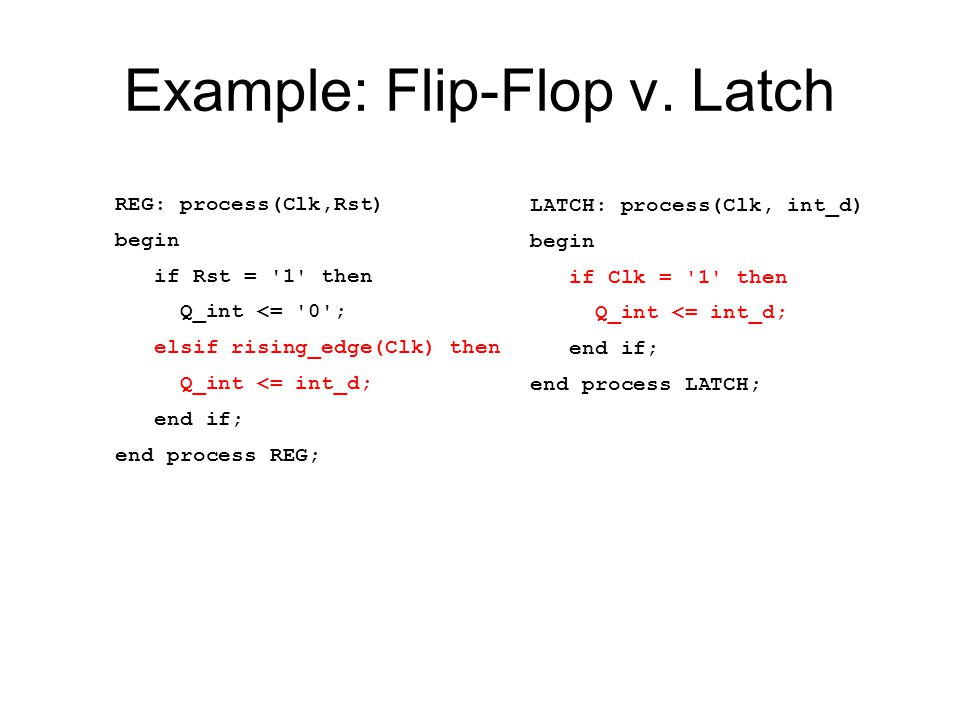 Example: Flip-Flop v. Latch REG: process(Clk,Rst) begin if Rst = '1' then Q_int <= '0'; elsif rising_edge(Clk) then Q_int <= int_d; end if; end proces