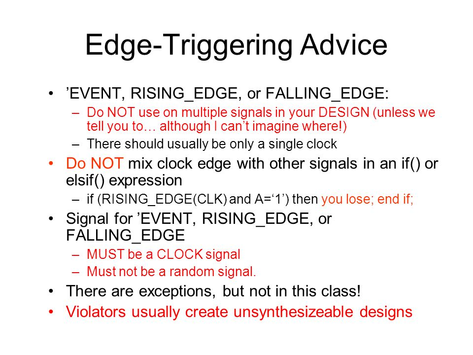 Edge-Triggering Advice 'EVENT, RISING_EDGE, or FALLING_EDGE: –Do NOT use on multiple signals in your DESIGN (unless we tell you to… although I can't imagine where!) –There should usually be only a single clock Do NOT mix clock edge with other signals in an if() or elsif() expression –if (RISING_EDGE(CLK) and A='1') then you lose; end if; Signal for 'EVENT, RISING_EDGE, or FALLING_EDGE –MUST be a CLOCK signal –Must not be a random signal.