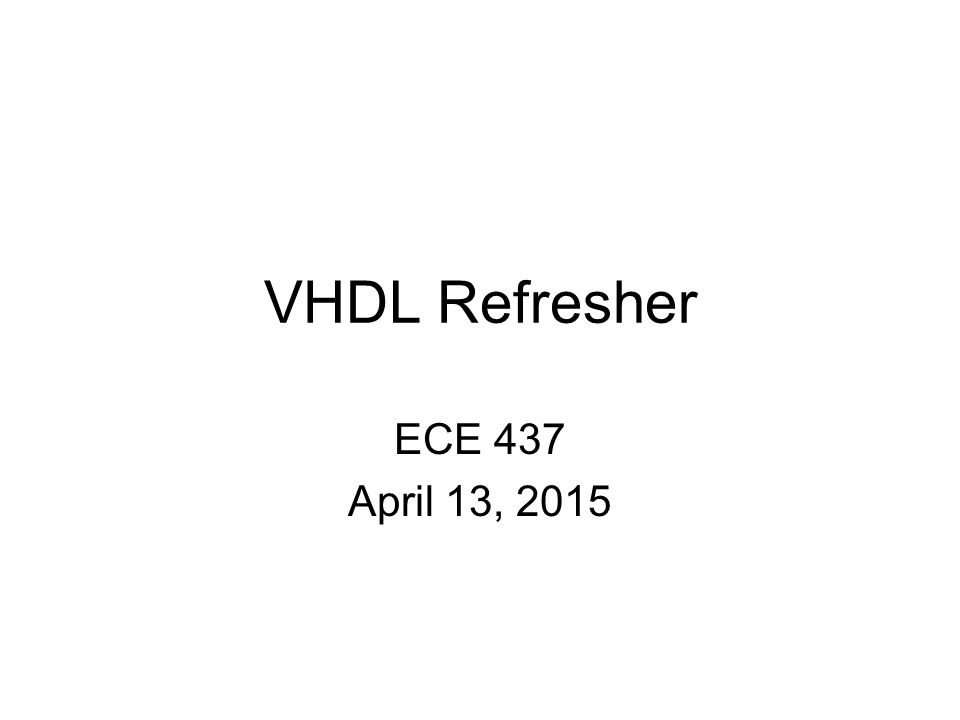 VHDL Refresher ECE 437 April 13, 2015