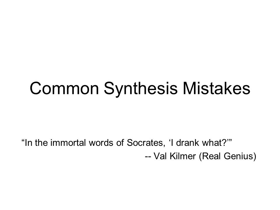 "Common Synthesis Mistakes ""In the immortal words of Socrates, 'I drank what?'"" -- Val Kilmer (Real Genius)"