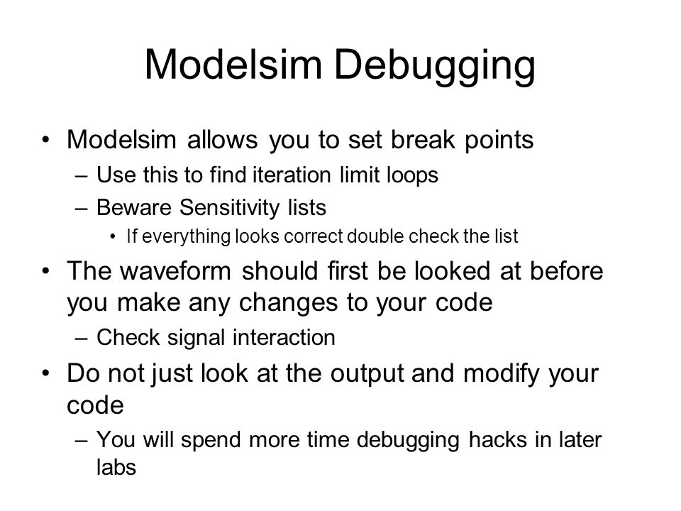 Modelsim Debugging Modelsim allows you to set break points –Use this to find iteration limit loops –Beware Sensitivity lists If everything looks correct double check the list The waveform should first be looked at before you make any changes to your code –Check signal interaction Do not just look at the output and modify your code –You will spend more time debugging hacks in later labs