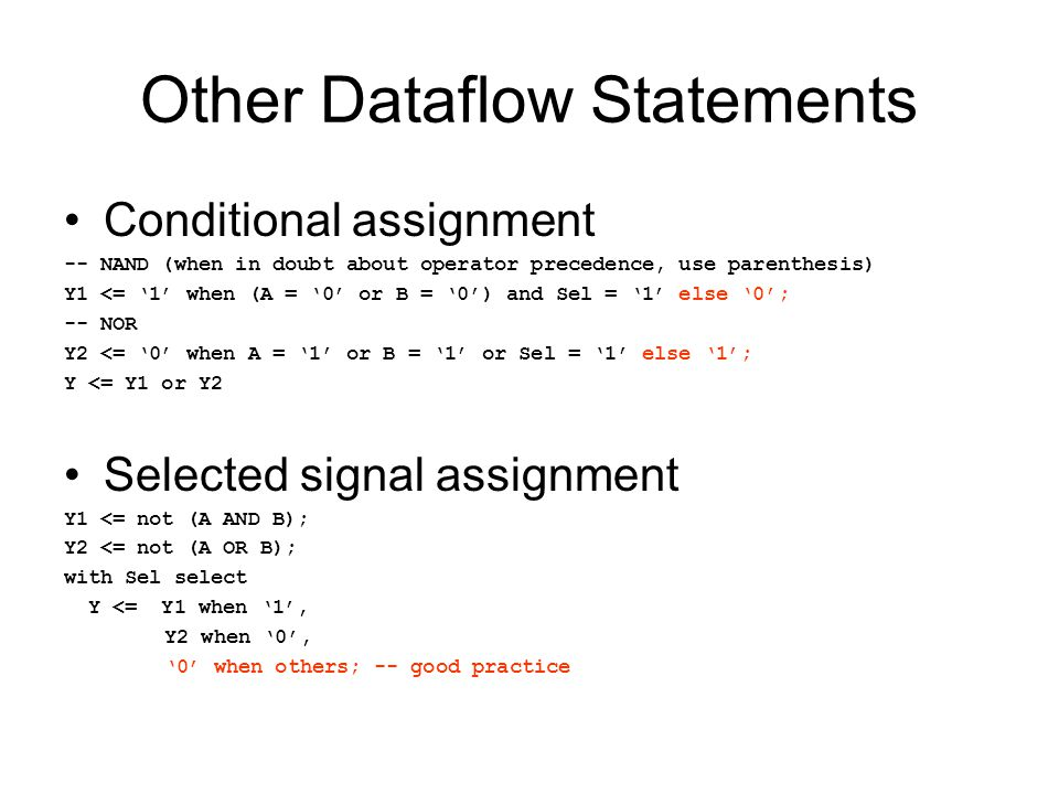 Other Dataflow Statements Conditional assignment -- NAND (when in doubt about operator precedence, use parenthesis) Y1 <= '1' when (A = '0' or B = '0') and Sel = '1' else '0'; -- NOR Y2 <= '0' when A = '1' or B = '1' or Sel = '1' else '1'; Y <= Y1 or Y2 Selected signal assignment Y1 <= not (A AND B); Y2 <= not (A OR B); with Sel select Y <= Y1 when '1', Y2 when '0', '0' when others; -- good practice