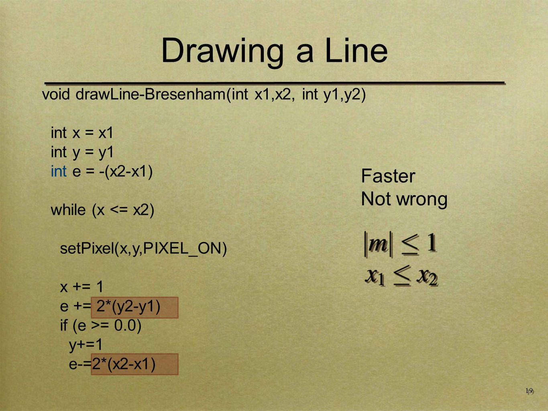 19 Drawing a Line void drawLine-Bresenham(int x1,x2, int y1,y2) int x = x1 int y = y1 int e = -(x2-x1) while (x <= x2) setPixel(x,y,PIXEL_ON) x += 1 e += 2*(y2-y1) if (e >= 0.0) y+=1 e-=2*(x2-x1) Faster Not wrong