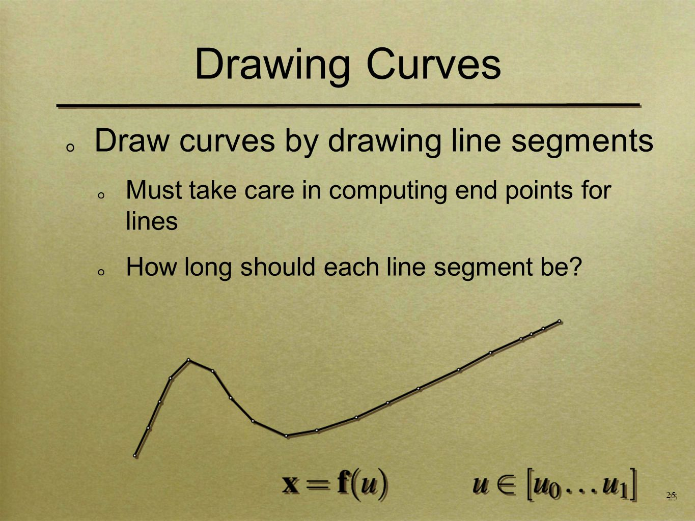 25 Draw curves by drawing line segments Must take care in computing end points for lines How long should each line segment be.