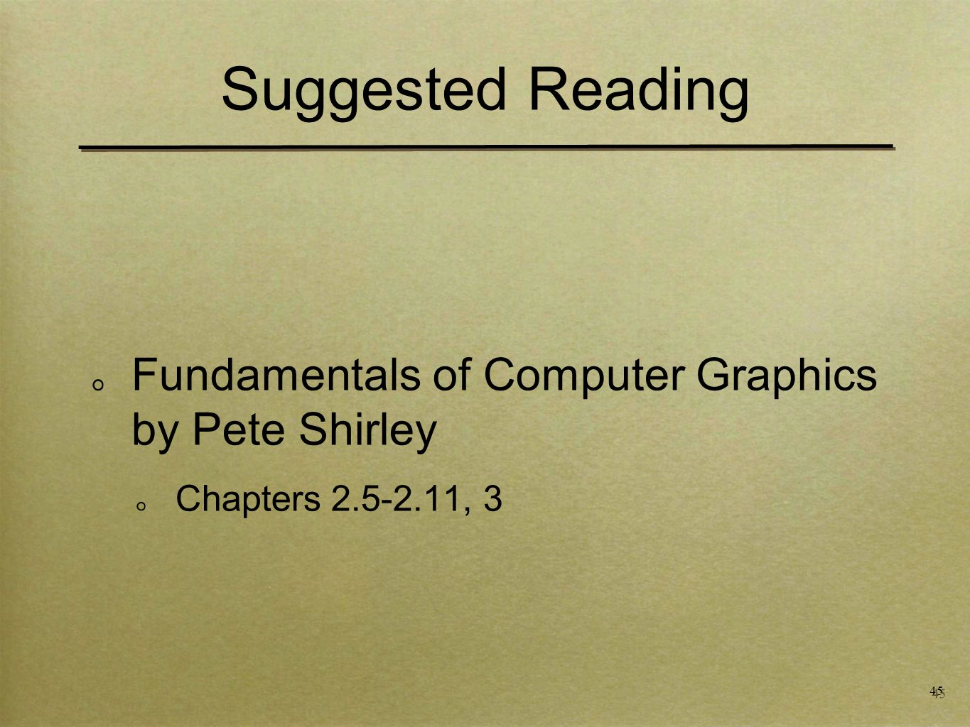 45 Suggested Reading Fundamentals of Computer Graphics by Pete Shirley Chapters , 3