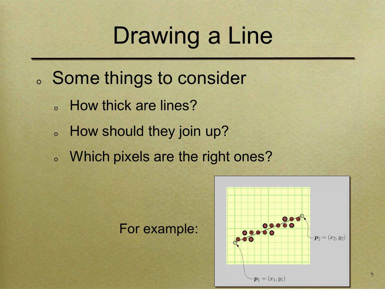 18 Drawing a Line void drawLine-Error5(int x1,x2, int y1,y2) int x = x1 int y = y1 int e = -(x2-x1) // removed *0.5 while (x <= x2) setPixel(x,y,PIXEL_ON) x += 1 e += 2*(y2-y1) // added 2* if (e >= 0.0) // no change y+=1 e-=2*(x2-x1) // added 2*