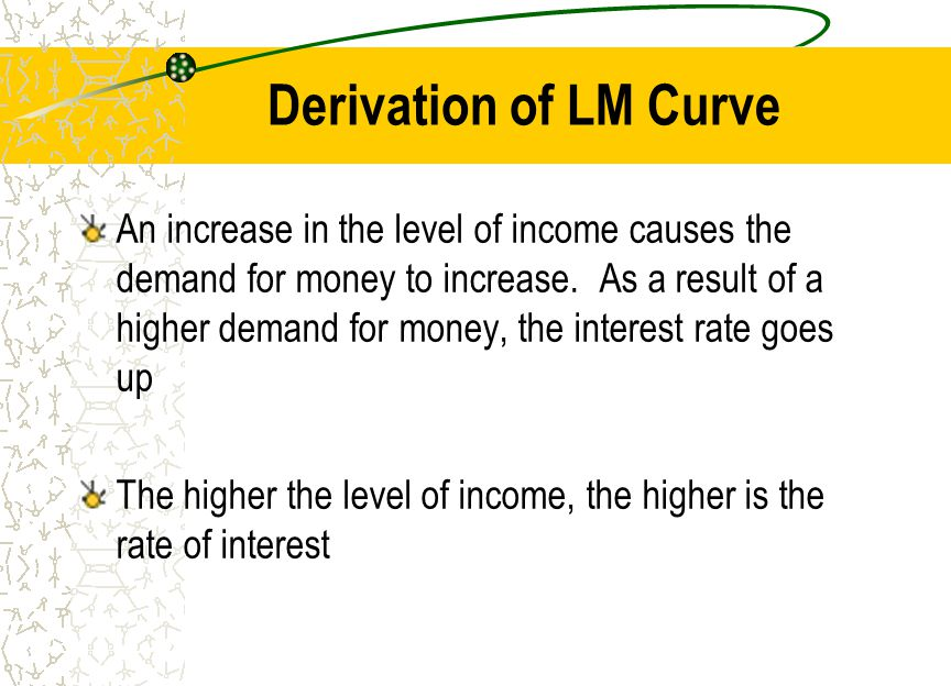 Derivation of LM Curve An increase in the level of income causes the demand for money to increase. As a result of a higher demand for money, the inter