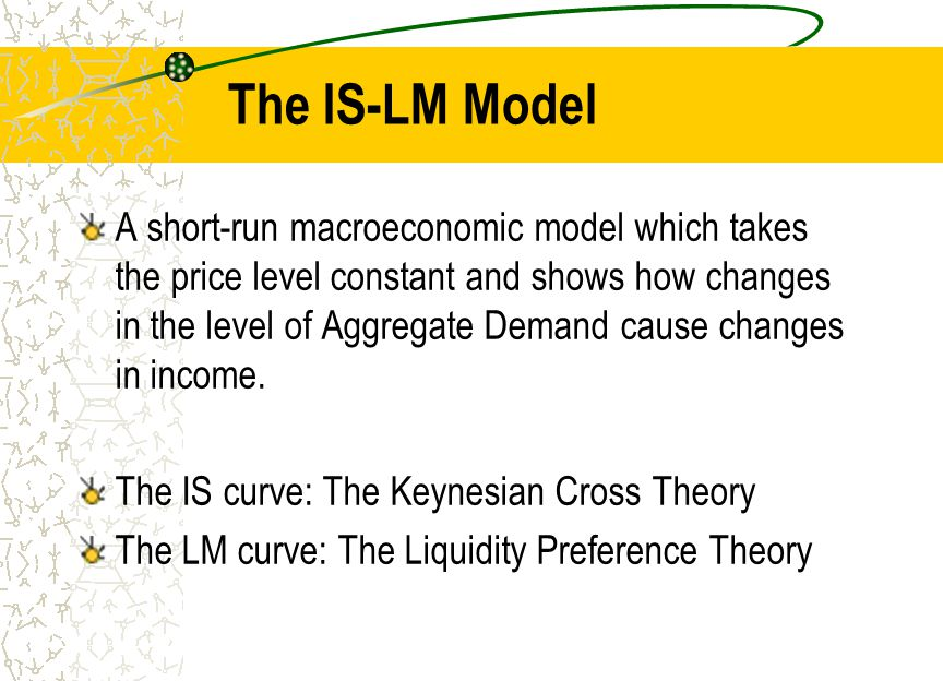 The IS-LM Model A short-run macroeconomic model which takes the price level constant and shows how changes in the level of Aggregate Demand cause changes in income.