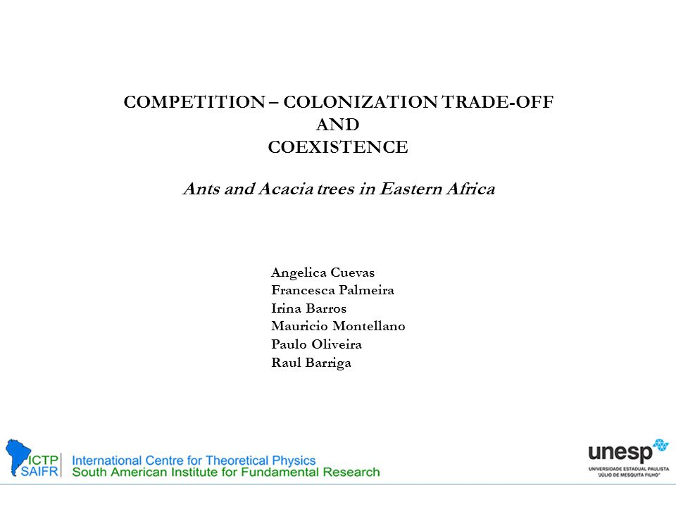 COMPETITION – COLONIZATION TRADE-OFF AND COEXISTENCE Ants and Acacia trees in Eastern Africa Angelica Cuevas Francesca Palmeira Irina Barros Mauricio Montellano Paulo Oliveira Raul Barriga