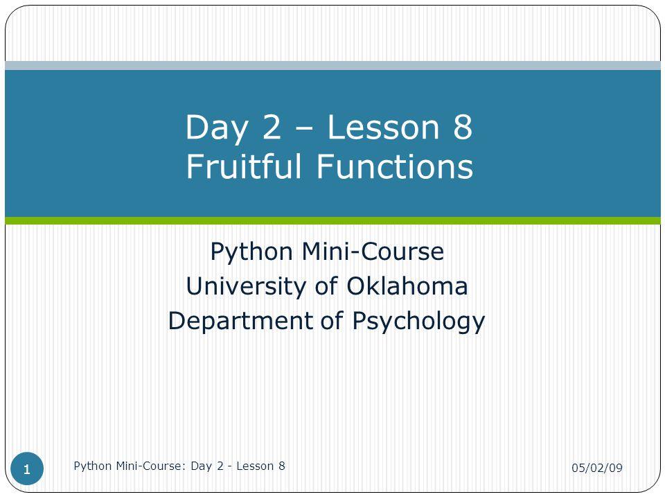 Python Mini-Course University of Oklahoma Department of Psychology Day 2 – Lesson 8 Fruitful Functions 05/02/09 Python Mini-Course: Day 2 - Lesson 8 1