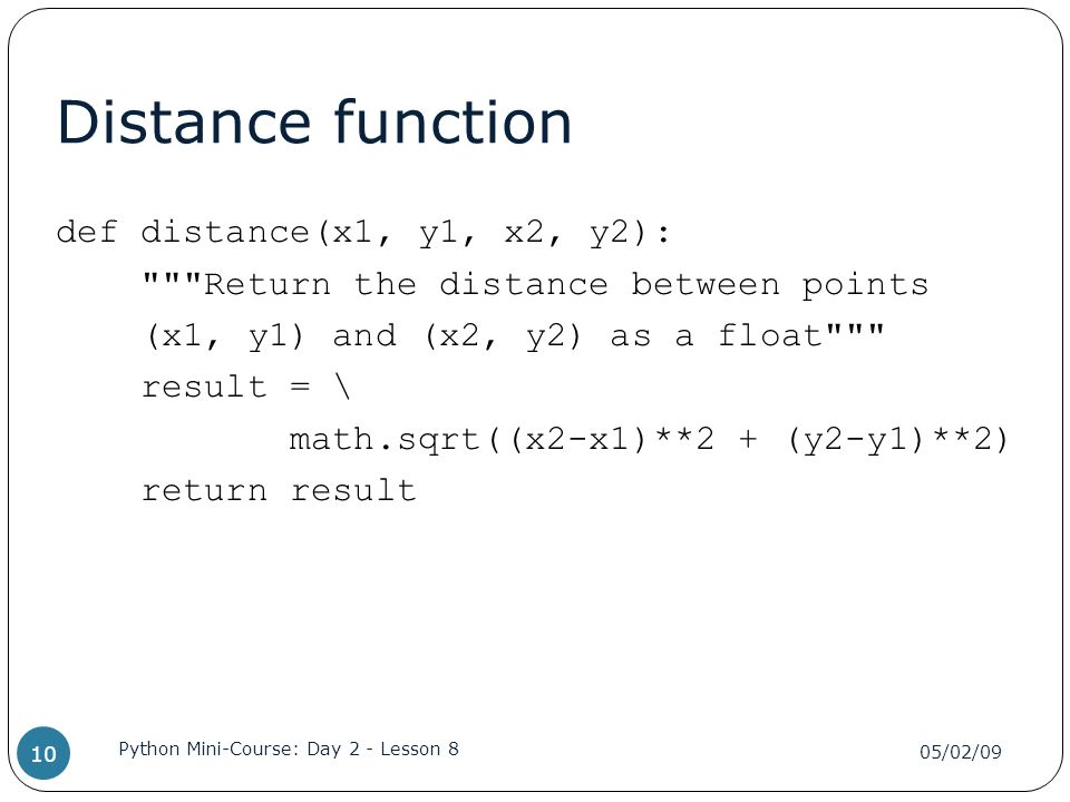Distance function def distance(x1, y1, x2, y2): Return the distance between points (x1, y1) and (x2, y2) as a float result = \ math.sqrt((x2-x1)**2 + (y2-y1)**2) return result 05/02/09 Python Mini-Course: Day 2 - Lesson 8 10