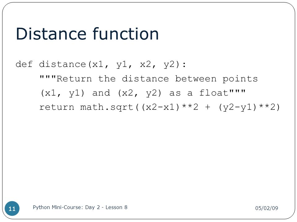 Distance function def distance(x1, y1, x2, y2): Return the distance between points (x1, y1) and (x2, y2) as a float return math.sqrt((x2-x1)**2 + (y2-y1)**2) 05/02/09 Python Mini-Course: Day 2 - Lesson 8 11