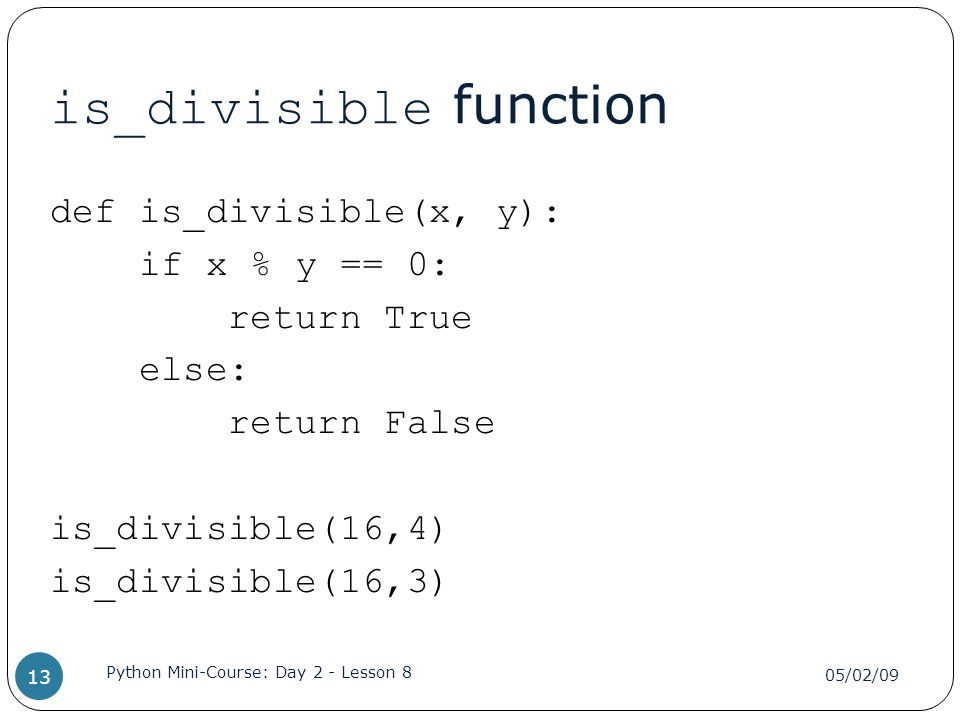 is_divisible function def is_divisible(x, y): if x % y == 0: return True else: return False is_divisible(16,4) is_divisible(16,3) 05/02/09 Python Mini-Course: Day 2 - Lesson 8 13