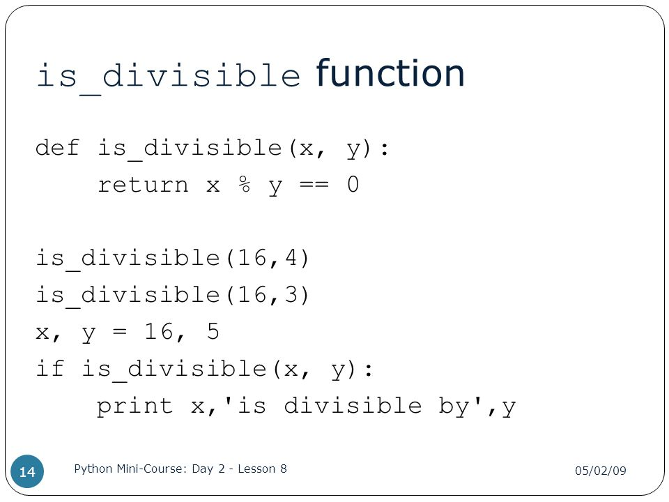 is_divisible function def is_divisible(x, y): return x % y == 0 is_divisible(16,4) is_divisible(16,3) x, y = 16, 5 if is_divisible(x, y): print x, is divisible by ,y 05/02/09 Python Mini-Course: Day 2 - Lesson 8 14