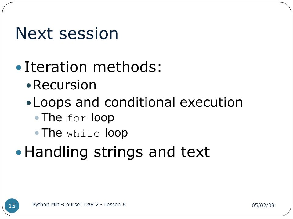 Next session Iteration methods: Recursion Loops and conditional execution The for loop The while loop Handling strings and text 05/02/09 Python Mini-Course: Day 2 - Lesson 8 15