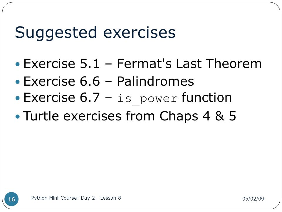 Suggested exercises Exercise 5.1 – Fermat s Last Theorem Exercise 6.6 – Palindromes Exercise 6.7 – is_power function Turtle exercises from Chaps 4 & 5 05/02/09 Python Mini-Course: Day 2 - Lesson 8 16